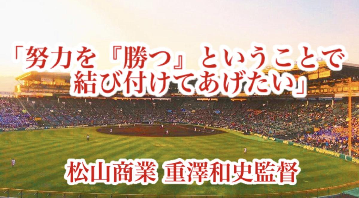 「努力を『勝つ』ということで結び付けてあげたい」/ 松山商業 重澤和史監督