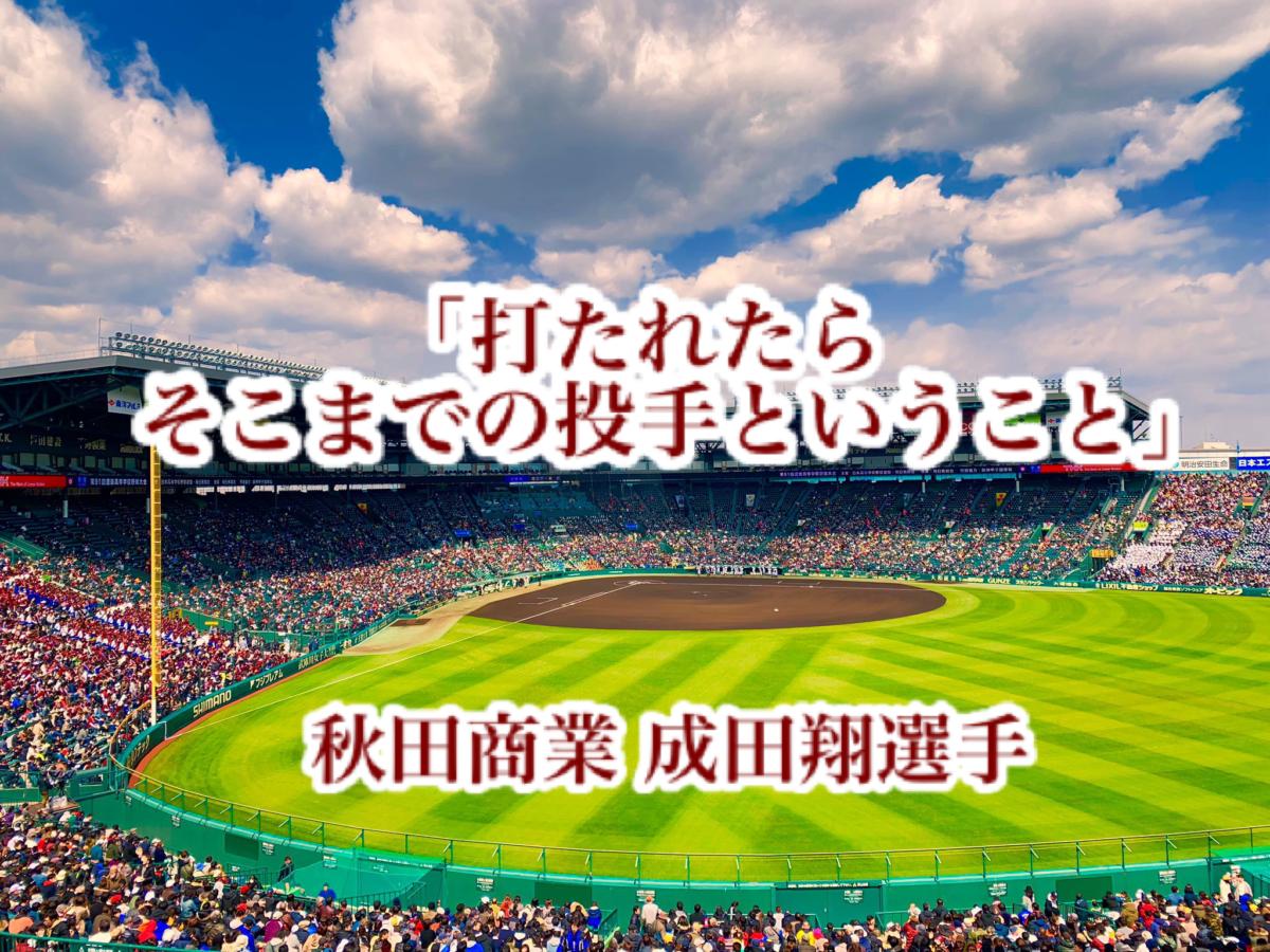 「打たれたらそこまでの投手ということ」/ 秋田商業 成田翔選手