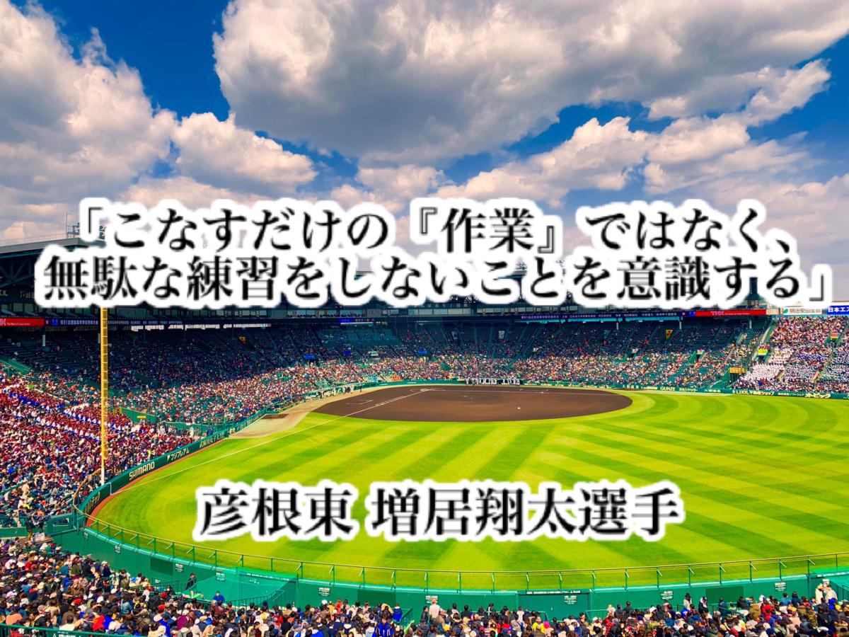「こなすだけの『作業』ではなく、無駄な練習をしないことを意識する」/ 彦根東 増居翔太選手