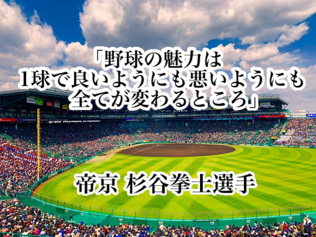 「野球の魅力は1球で良いようにも悪いようにも全てが変わるところ」/ 帝京 杉谷拳士選手