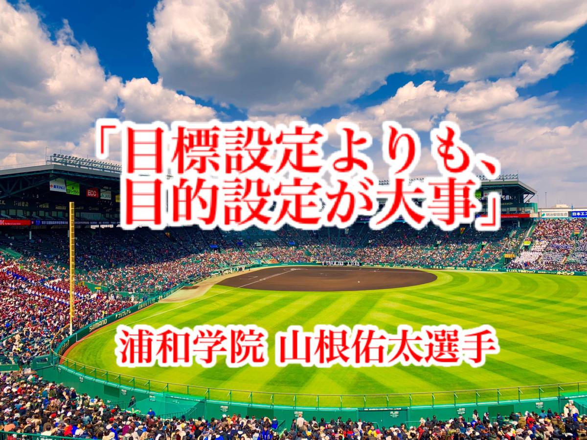 「目標設定よりも、目的設定が大事」/ 浦和学院 山根佑太選手