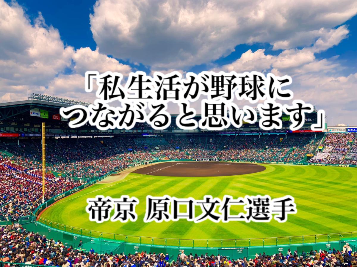 「私生活が野球につながると思います」/ 帝京 原口文仁選手