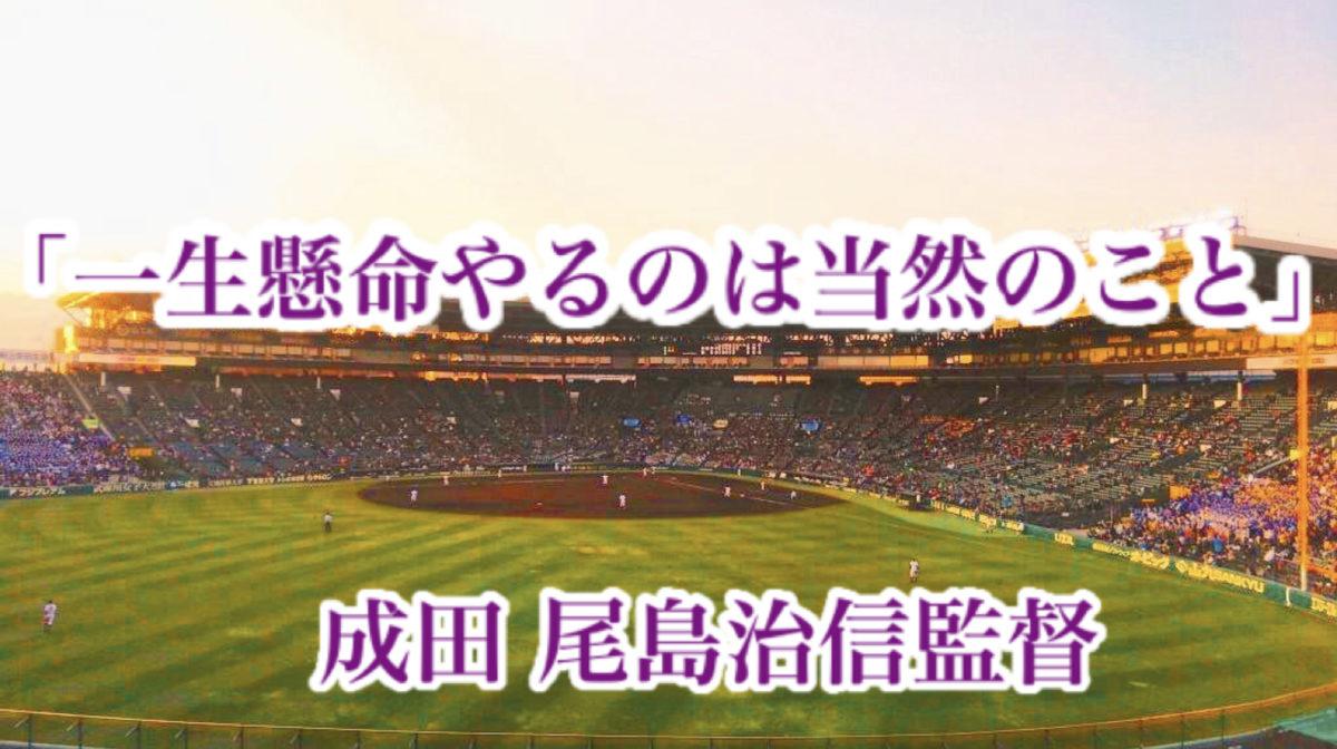「一生懸命やるのは当然のこと」/ 成田 尾島治信監督