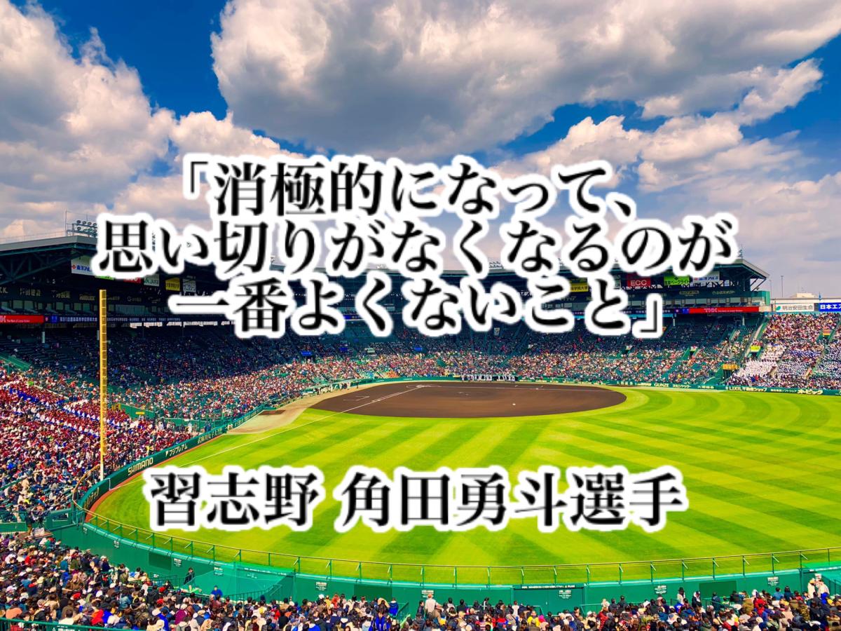 「消極的になって、思い切りがなくなるのが一番よくないこと」/ 習志野 角田勇斗選手