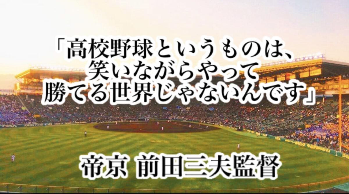 「高校野球というものは、笑いながらやって勝てる世界じゃないんです」/ 帝京 前田三夫監督