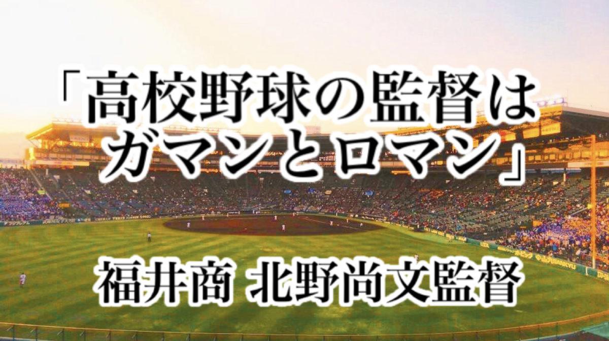 「高校野球の監督はガマンとロマン」/ 福井商 北野尚文監督