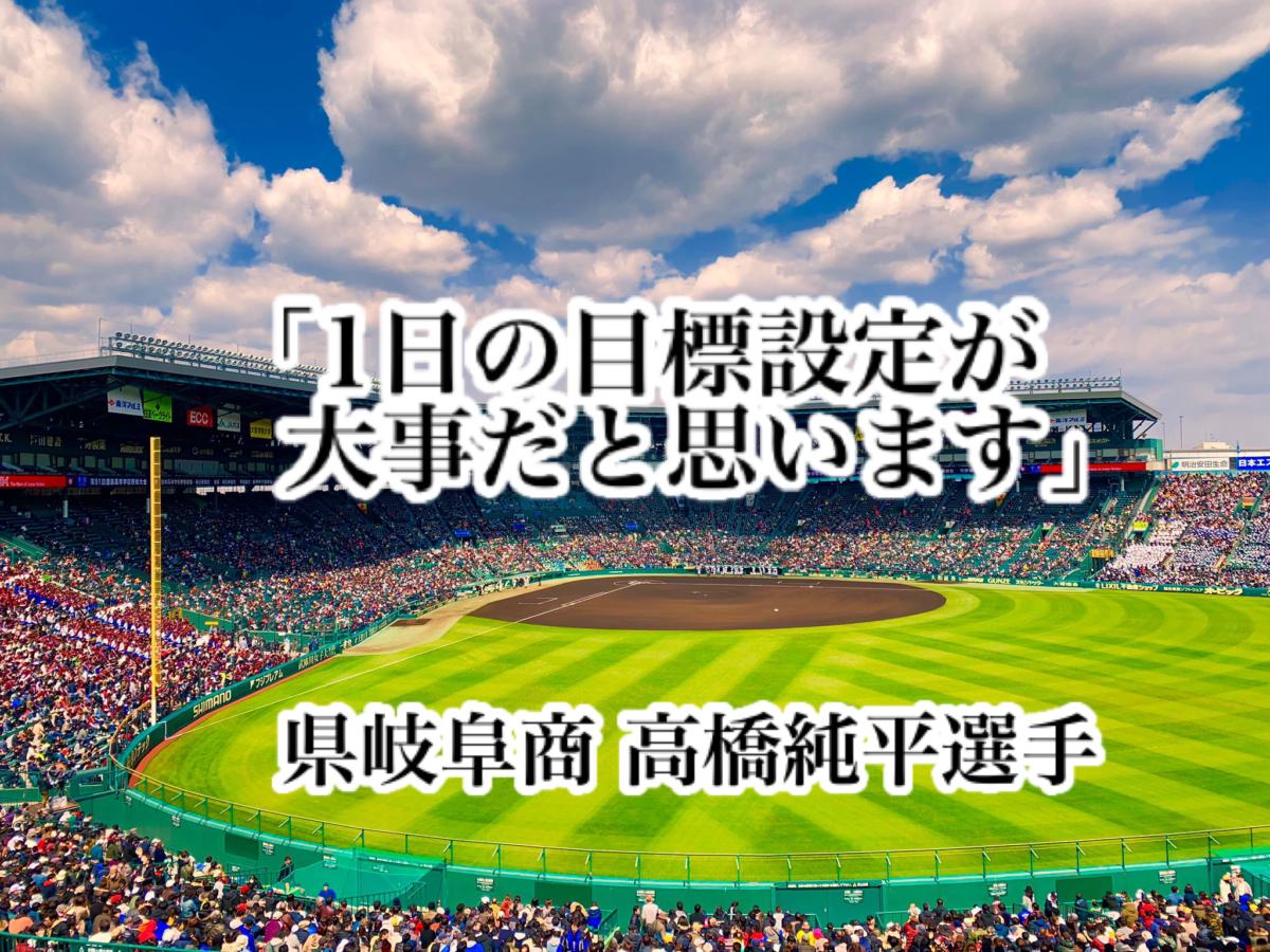 「1日の目標設定が大事だと思います」/ 県岐阜商 高橋純平選手