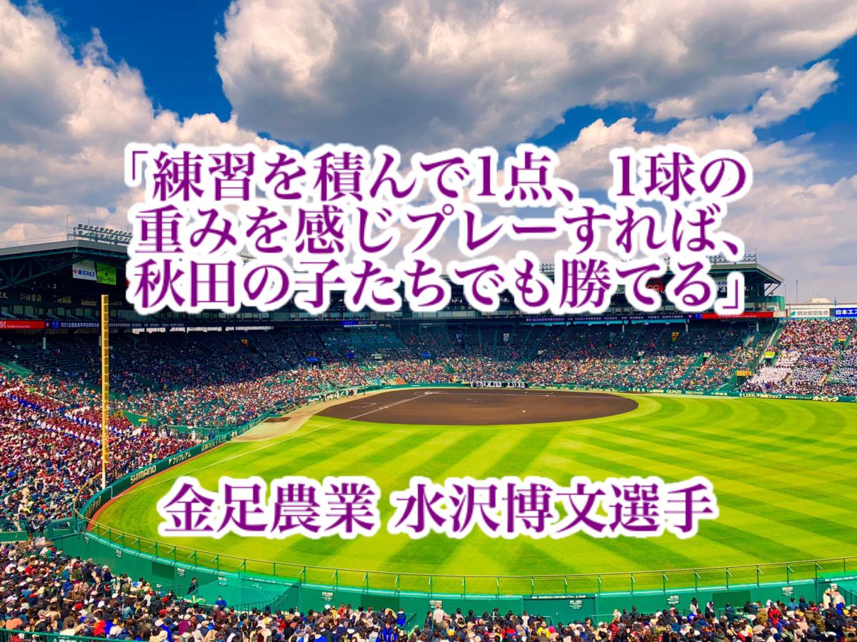 「練習を積んで1点、1球の重みを感じプレーすれば、秋田の子たちでも勝てる」/ 金足農業 水沢博文選手