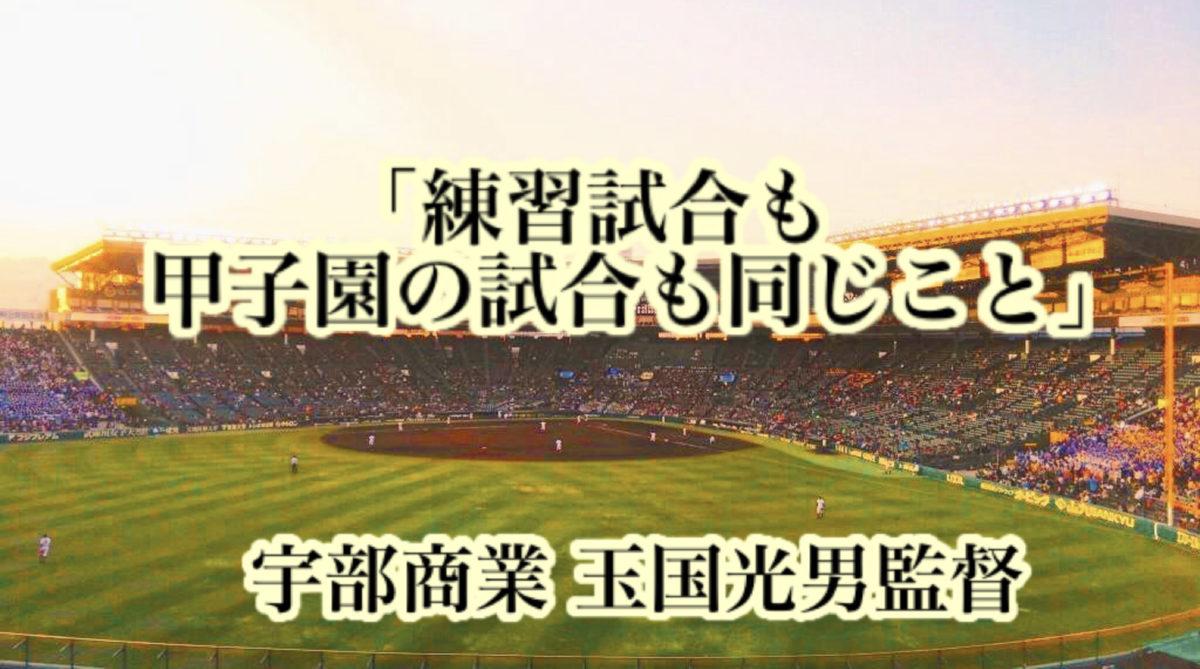「練習試合も甲子園の試合も同じこと」/ 宇部商業 玉国光男監督