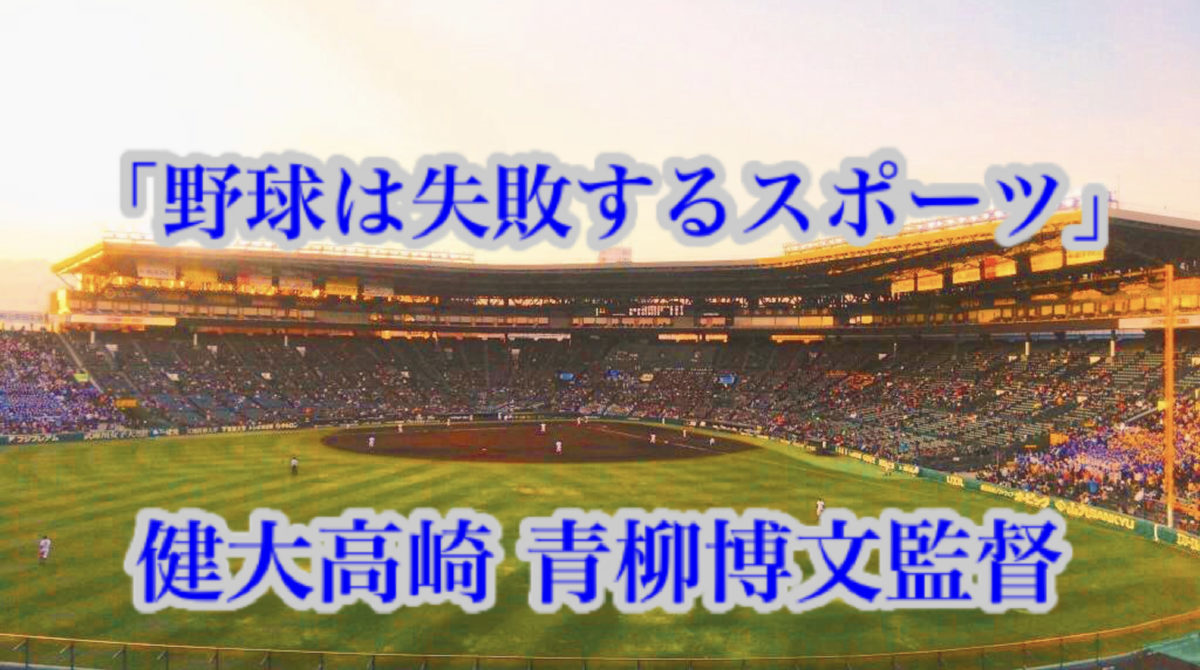 「野球は失敗するスポーツ」/ 健大高崎 青柳博文監督