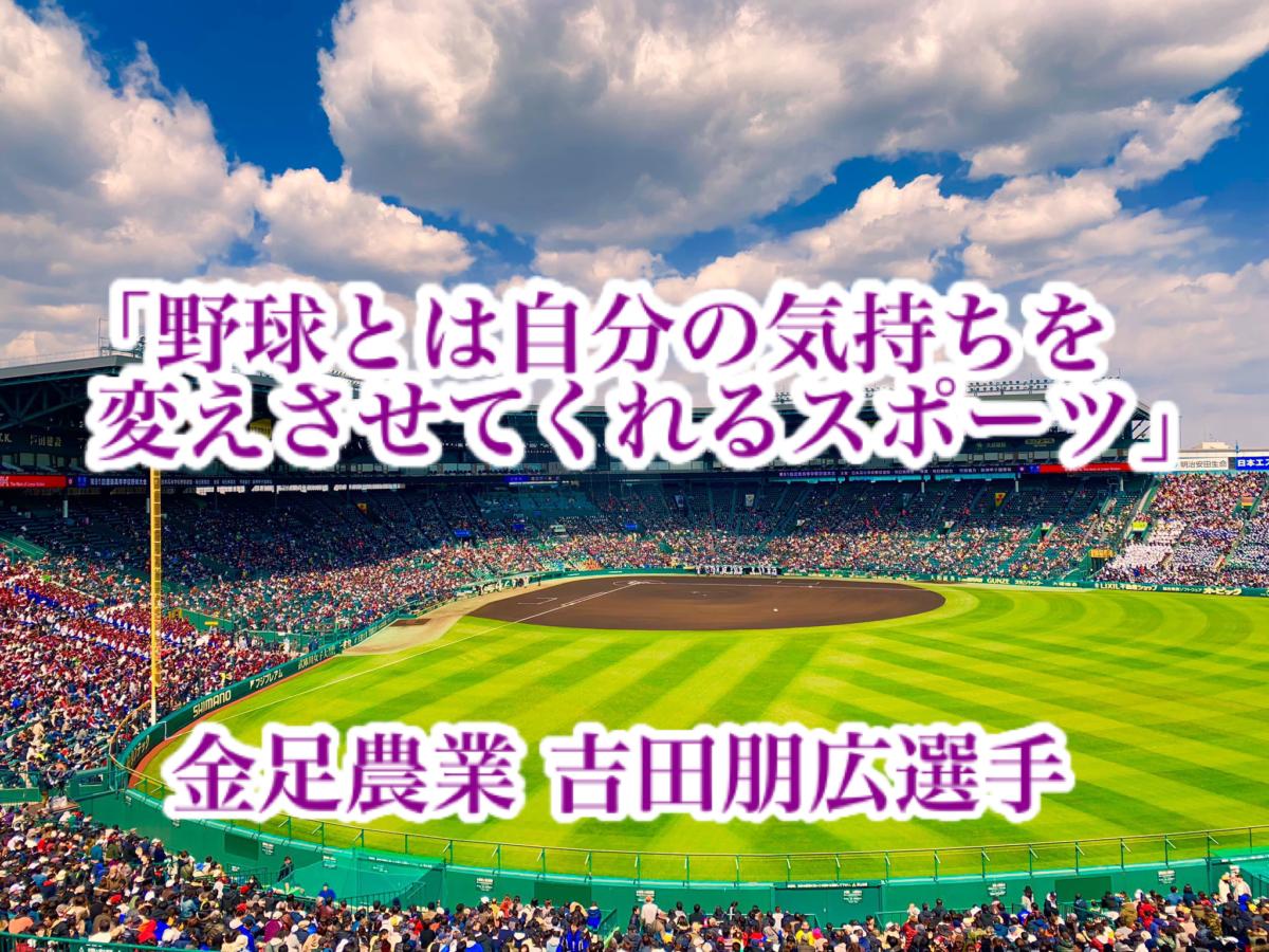 「野球とは自分の気持ちを変えさせてくれるスポーツ」/ 金足農業 吉田朋広選手