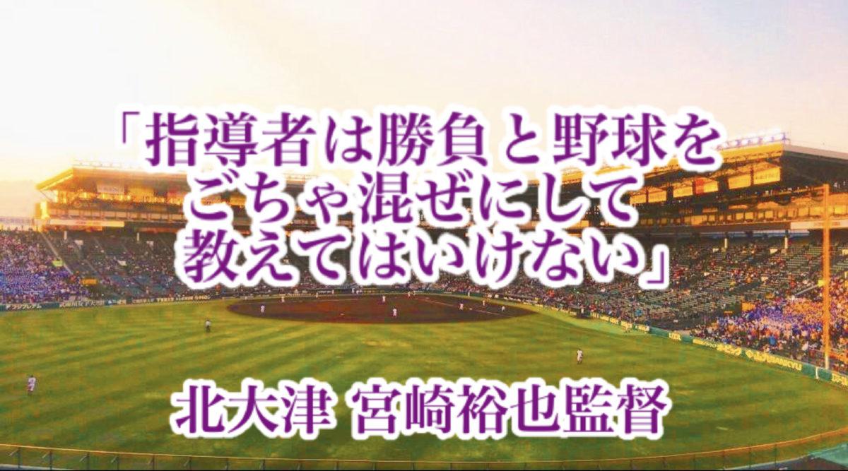 「指導者は勝負と野球をごちゃ混ぜにして教えてはいけない」/ 北大津 宮崎裕也監督