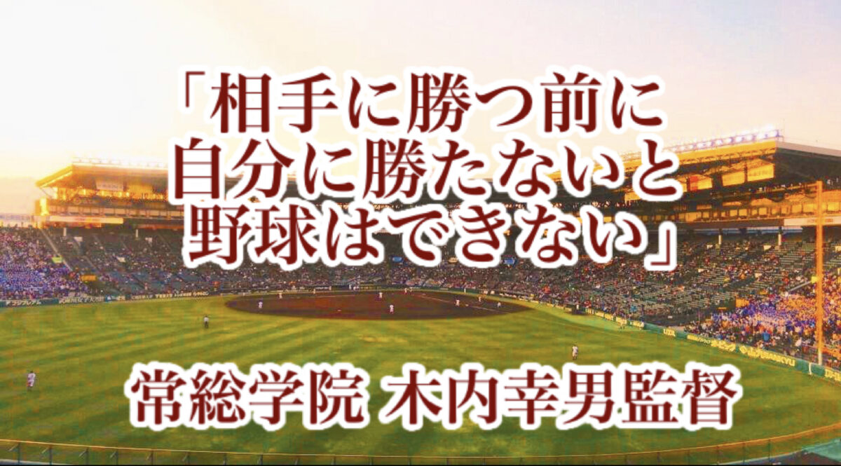 「相手に勝つ前に自分に勝たないと野球はできない」/ 常総学院 木内幸男監督