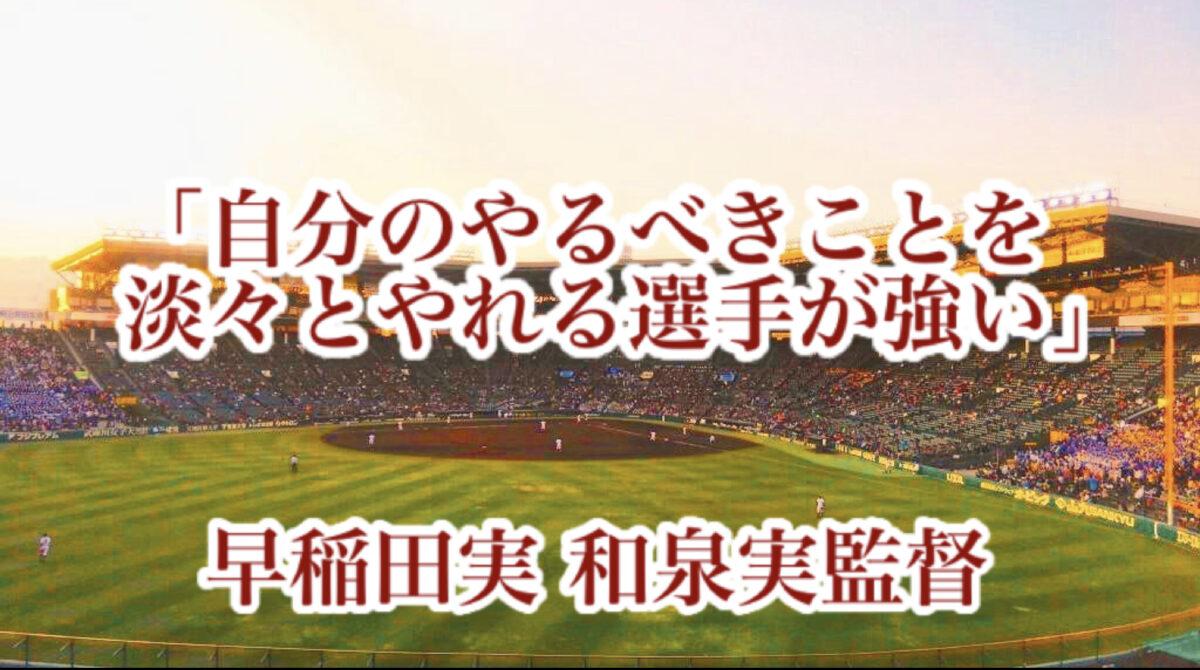 「自分のやるべきことを淡々とやれる選手が強い」/ 早稲田実 和泉実監督