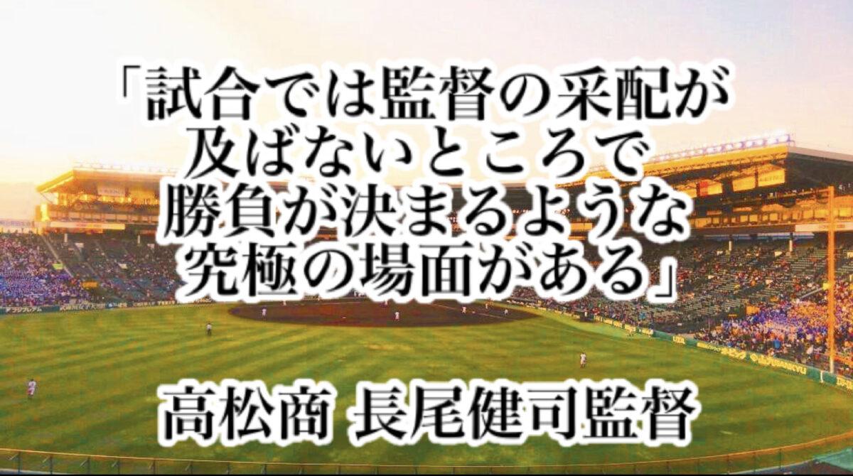 「試合では監督の采配が及ばないところで勝負が決まるような究極の場面がある」/ 高松商業 長尾健司監督