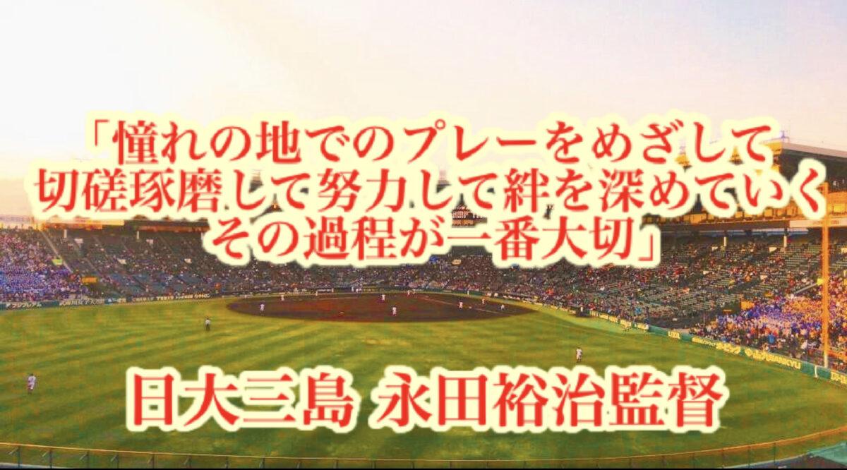 「憧れの地でのプレーをめざして切磋琢磨して努力して絆を深めていくその過程が一番大切」/ 日大三島 永田裕治監督
