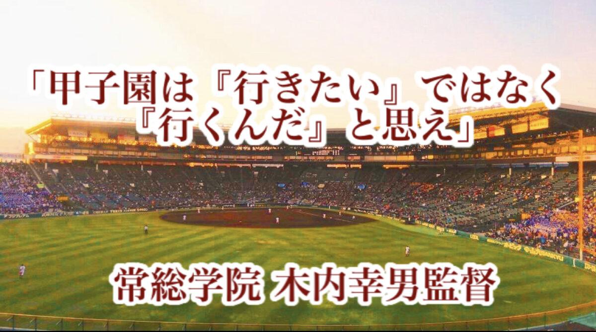 「甲子園は『行きたい』ではなく『行くんだ』と思え」/ 常総学院 木内幸男監督