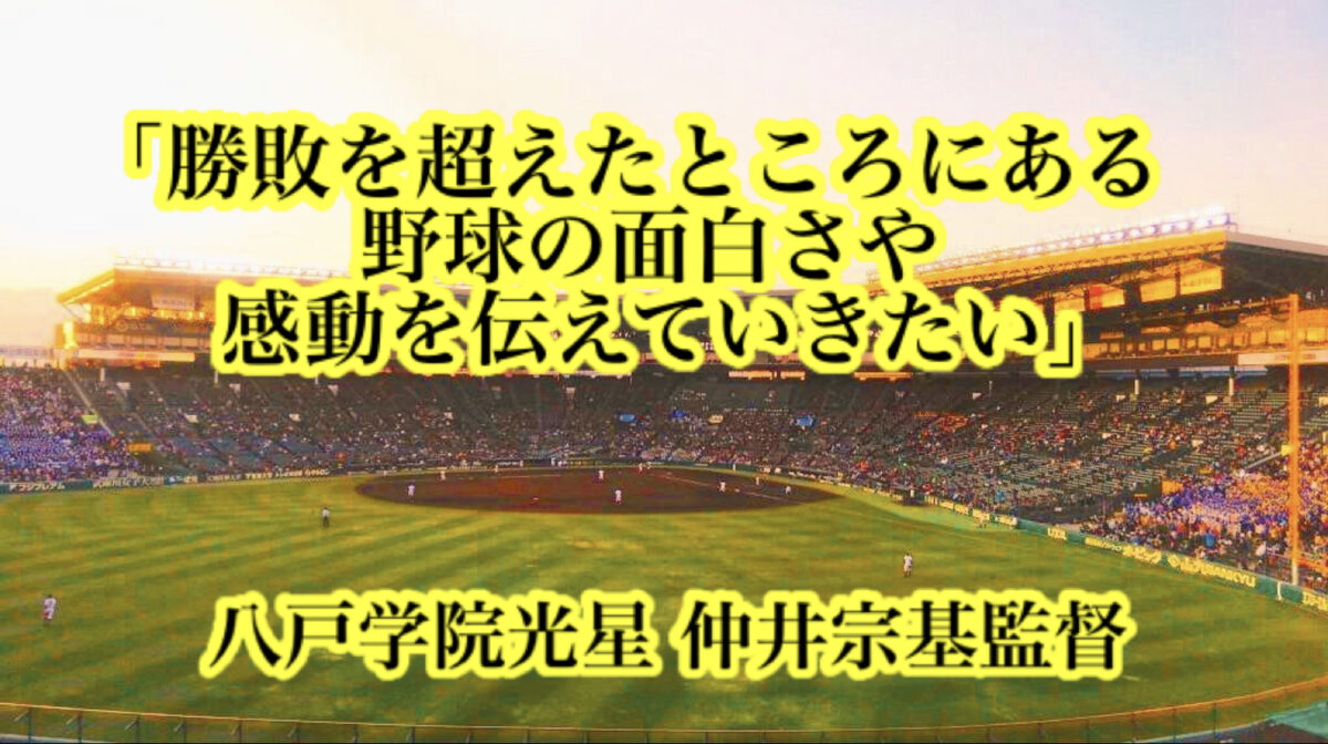 「勝敗を超えたところにある野球の面白さや感動を伝えていきたい」/ 八戸学院光星 仲井宗基監督