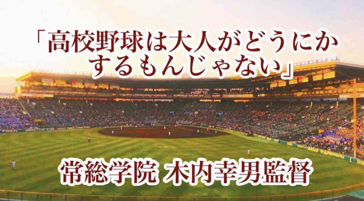 「高校野球は大人がどうにかするもんじゃない」/ 常総学院 木内幸男監督